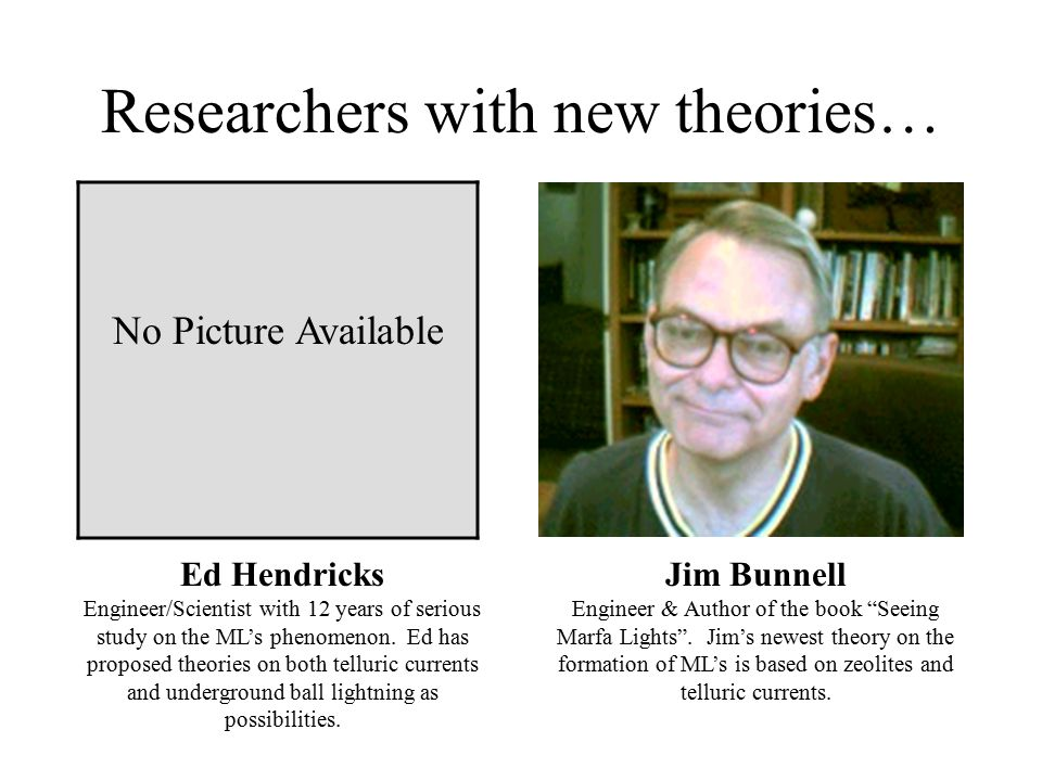 Researchers with new theories… Ed Hendricks Engineer/Scientist with 12 years of serious study on the ML's phenomenon. Ed has proposed theories on both