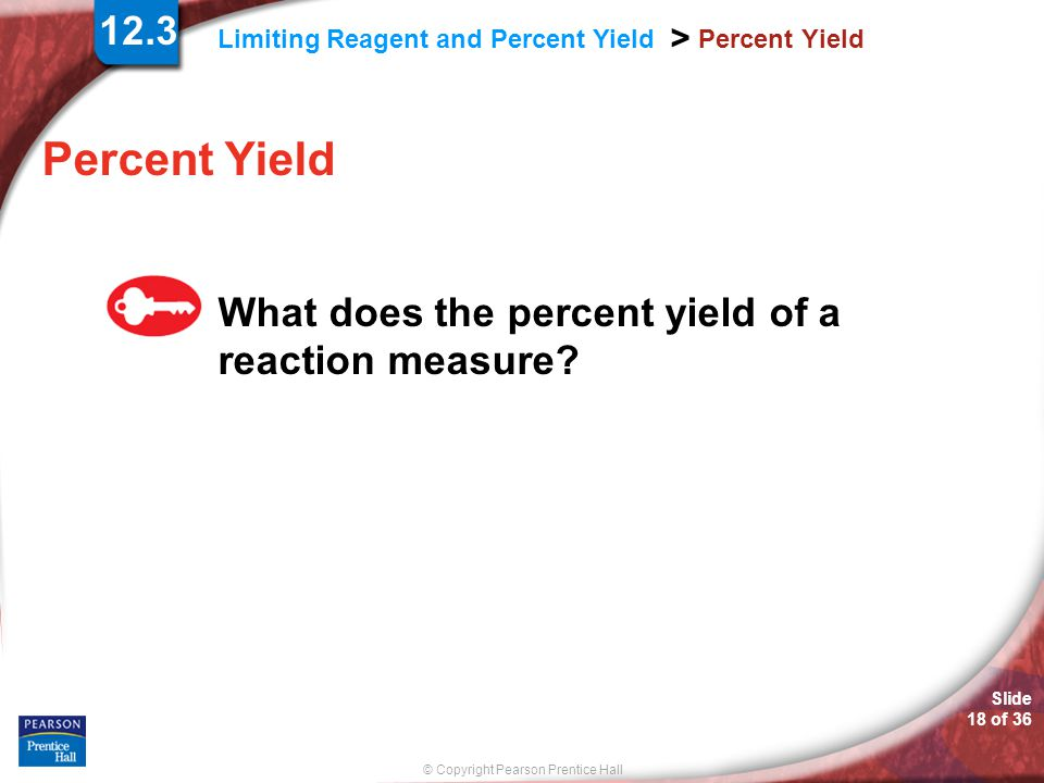 © Copyright Pearson Prentice Hall Limiting Reagent and Percent Yield > Slide 18 of 36 Percent Yield What does the percent yield of a reaction measure?