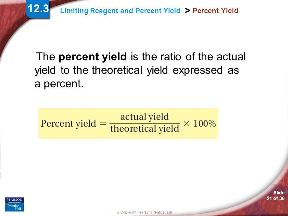 Slide 21 of 36 © Copyright Pearson Prentice Hall Limiting Reagent and Percent Yield > Percent Yield The percent yield is the ratio of the actual yield