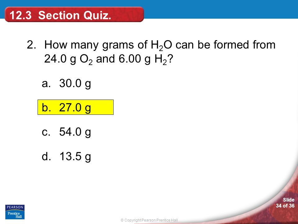 © Copyright Pearson Prentice Hall Slide 34 of 36 12.3 Section Quiz. 2.How many grams of H 2 O can be formed from 24.0 g O 2 and 6.00 g H 2 ? a.30.0 g