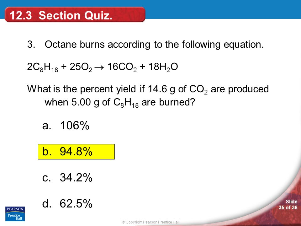 © Copyright Pearson Prentice Hall Slide 35 of 36 3.Octane burns according to the following equation. 2C 8 H 18 + 25O 2  16CO 2 + 18H 2 O What is the