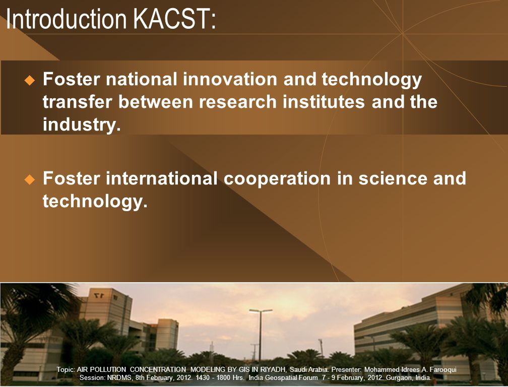Introduction KACST:  Foster national innovation and technology transfer between research institutes and the industry.  Foster international cooperat