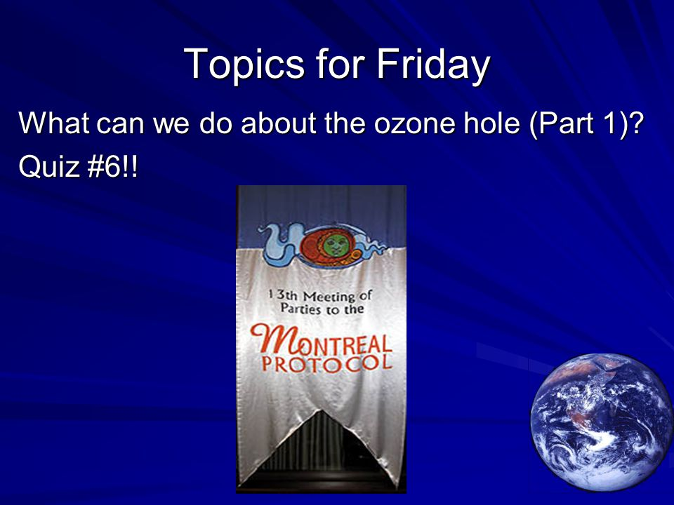Topics for Friday What can we do about the ozone hole (Part 1) Quiz #6!!