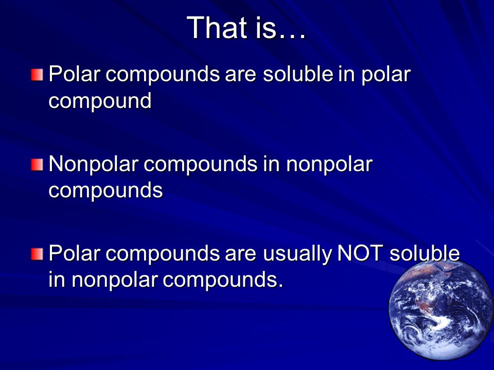 That is… Polar compounds are soluble in polar compound Nonpolar compounds in nonpolar compounds Polar compounds are usually NOT soluble in nonpolar compounds.