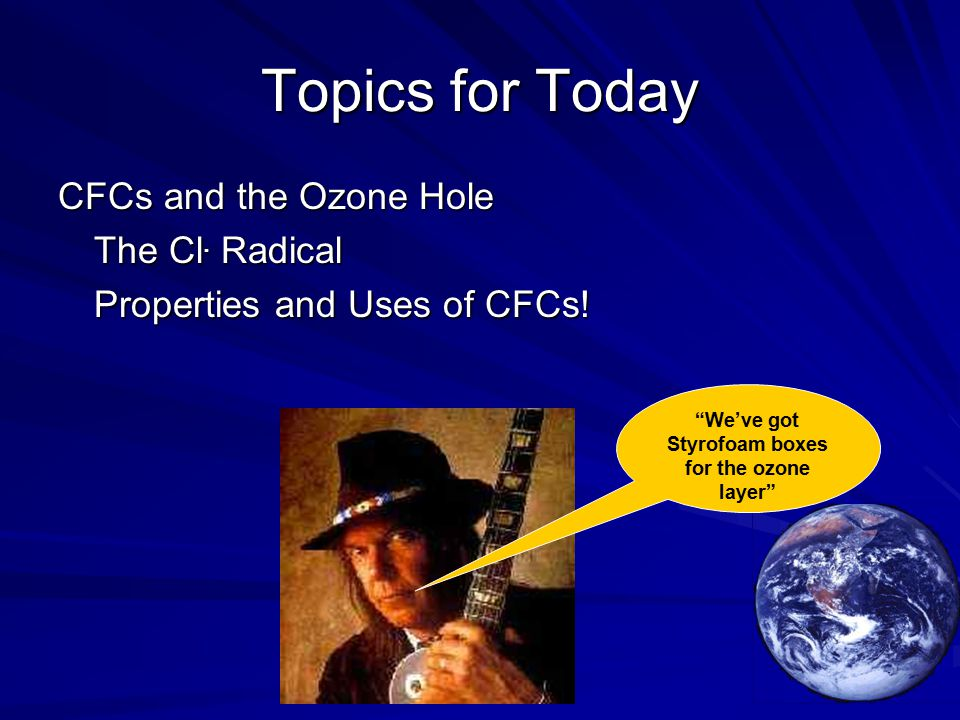 Topics for Today CFCs and the Ozone Hole The Cl. Radical Properties and Uses of CFCs.