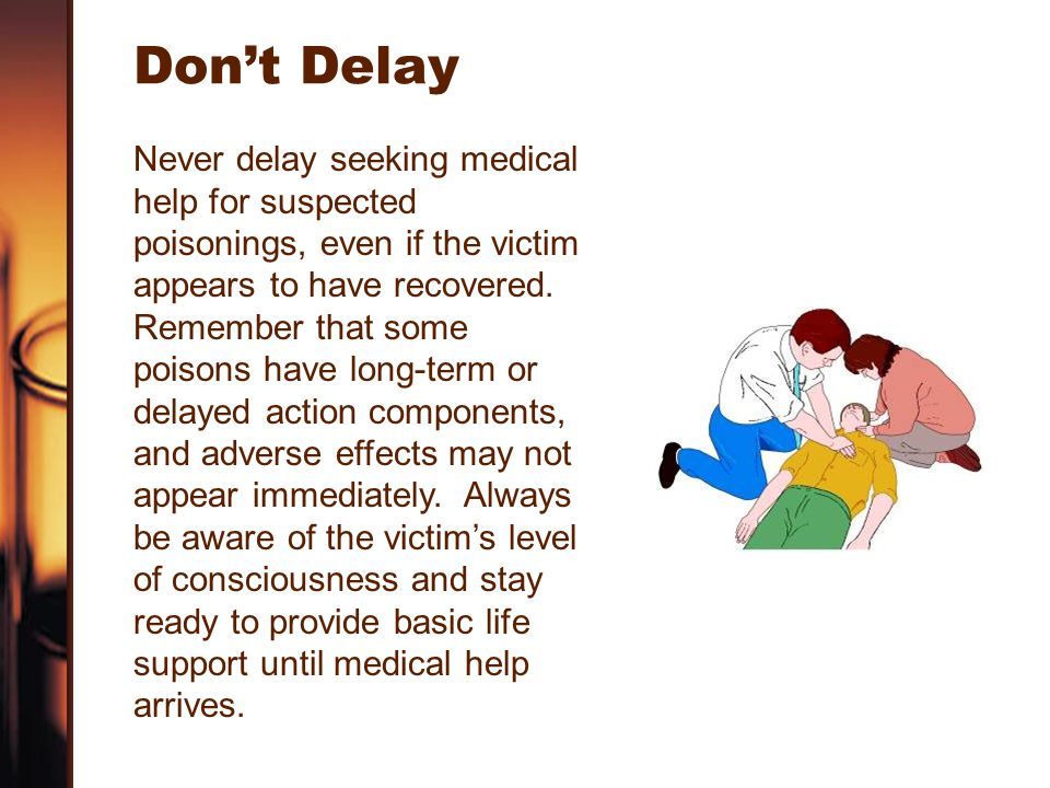 Don't Delay Never delay seeking medical help for suspected poisonings, even if the victim appears to have recovered.