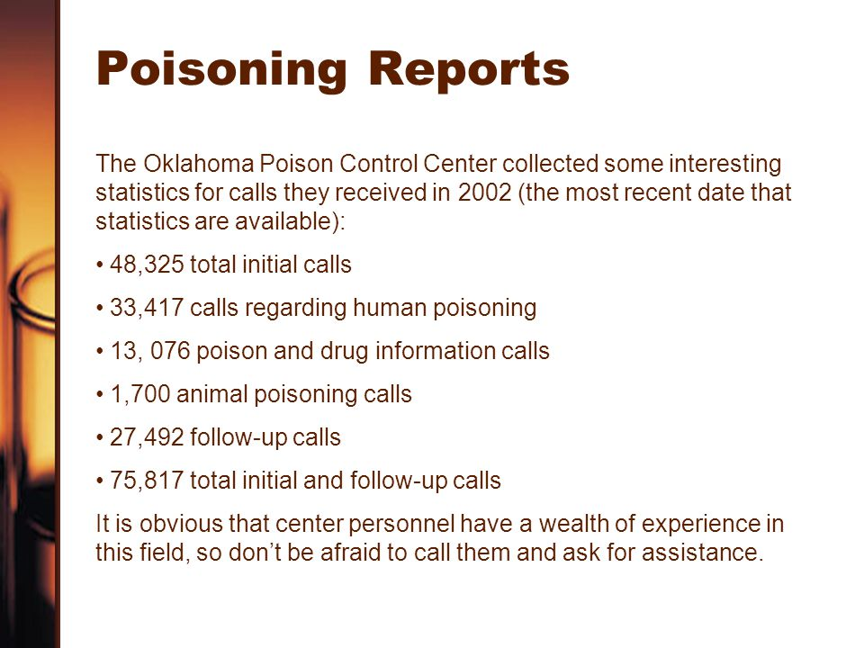 Poisoning Reports The Oklahoma Poison Control Center collected some interesting statistics for calls they received in 2002 (the most recent date that statistics are available): 48,325 total initial calls 33,417 calls regarding human poisoning 13, 076 poison and drug information calls 1,700 animal poisoning calls 27,492 follow-up calls 75,817 total initial and follow-up calls It is obvious that center personnel have a wealth of experience in this field, so don't be afraid to call them and ask for assistance.