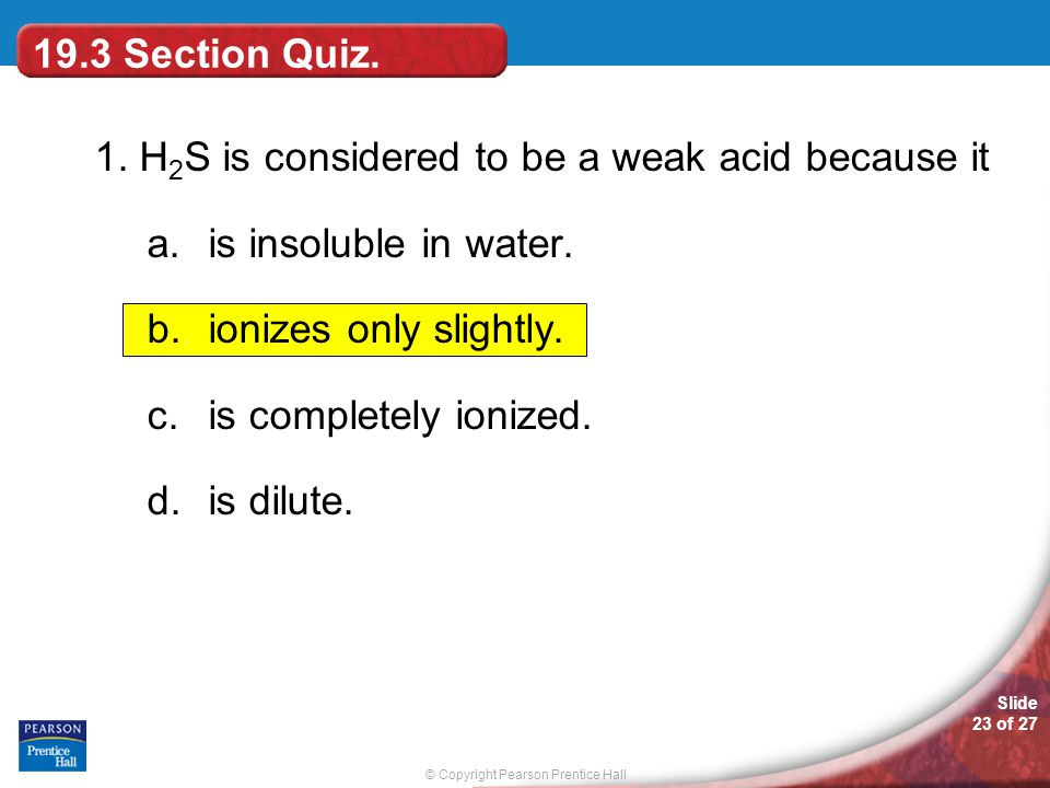 © Copyright Pearson Prentice Hall Slide 23 of 27 19.3 Section Quiz. 1. H 2 S is considered to be a weak acid because it a.is insoluble in water. b.ion