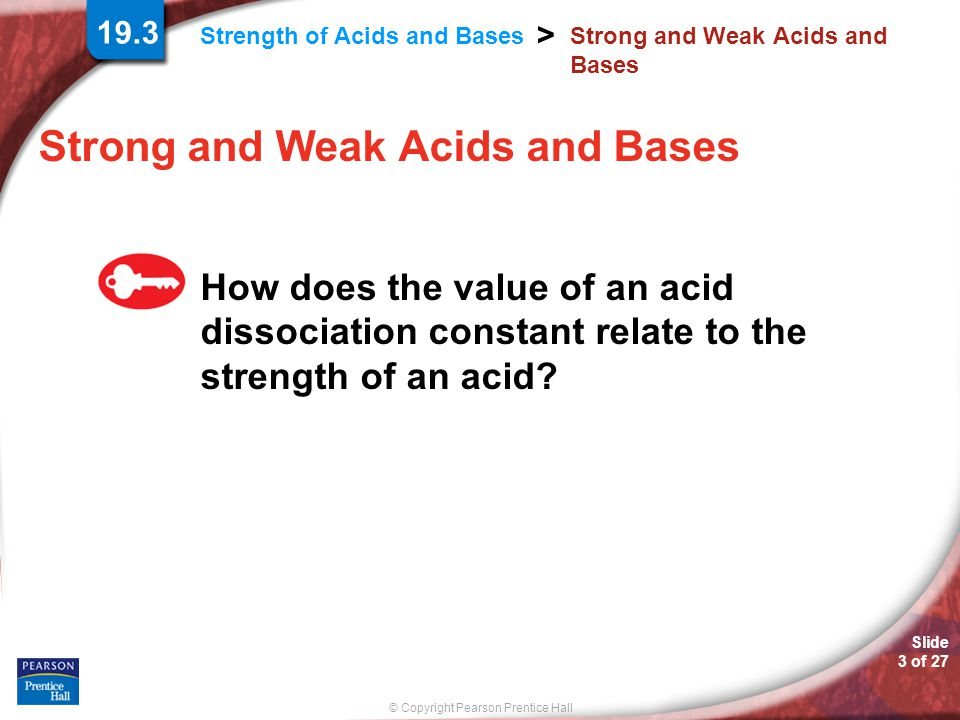 © Copyright Pearson Prentice Hall Strength of Acids and Bases > Slide 3 of 27 Strong and Weak Acids and Bases How does the value of an acid dissociati