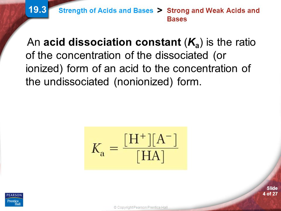 Slide 4 of 27 © Copyright Pearson Prentice Hall Strength of Acids and Bases > Strong and Weak Acids and Bases An acid dissociation constant (K a ) is