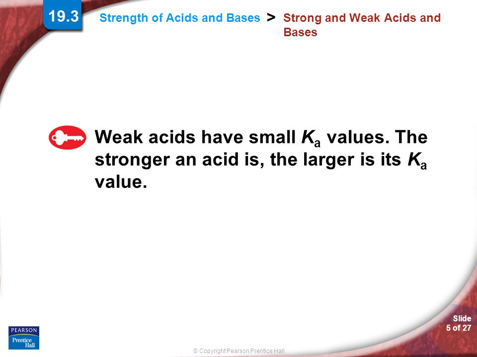 © Copyright Pearson Prentice Hall Slide 5 of 27 Strength of Acids and Bases > Strong and Weak Acids and Bases Weak acids have small K a values. The st