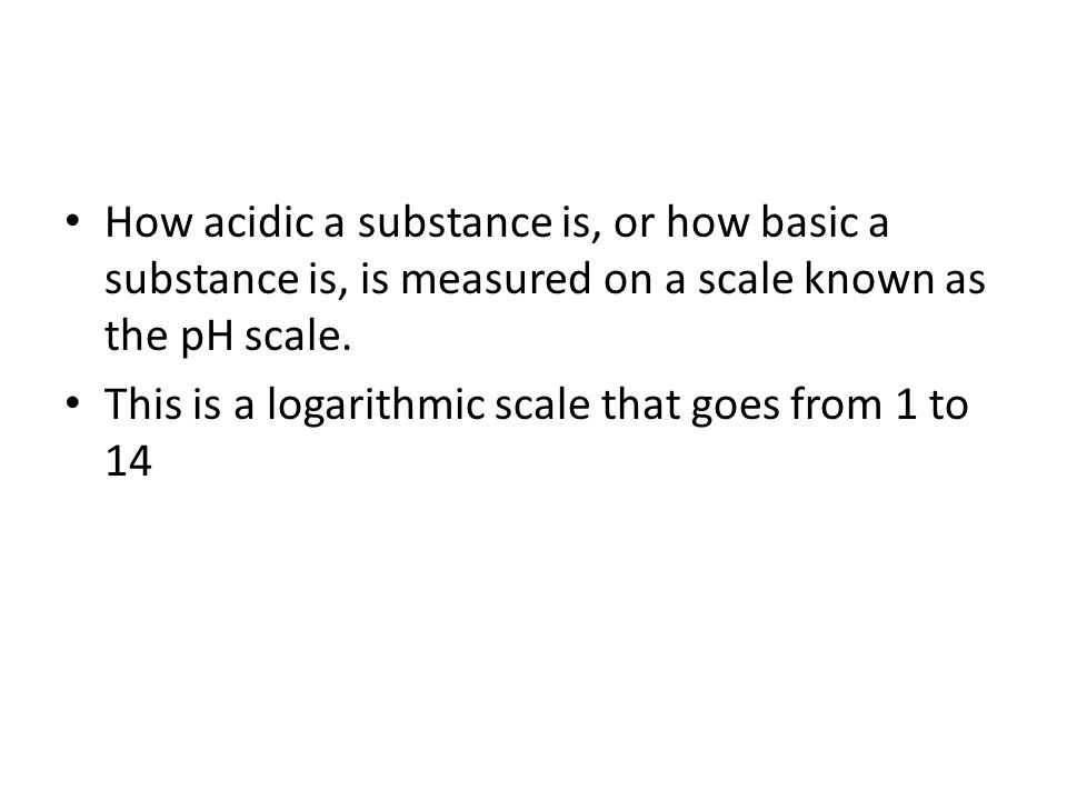 How acidic a substance is, or how basic a substance is, is measured on a scale known as the pH scale. This is a logarithmic scale that goes from 1 to