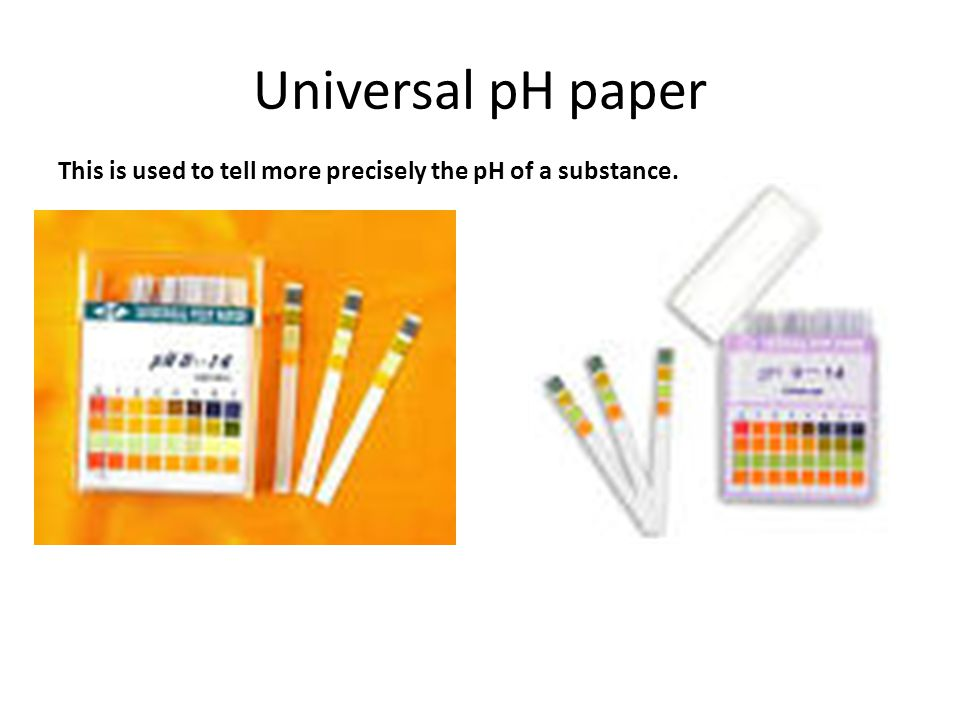 Universal pH paper This is used to tell more precisely the pH of a substance.