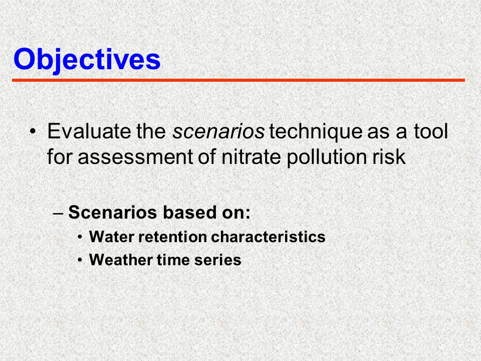 Objectives Evaluate the scenarios technique as a tool for assessment of nitrate pollution risk –Scenarios based on: Water retention characteristics We