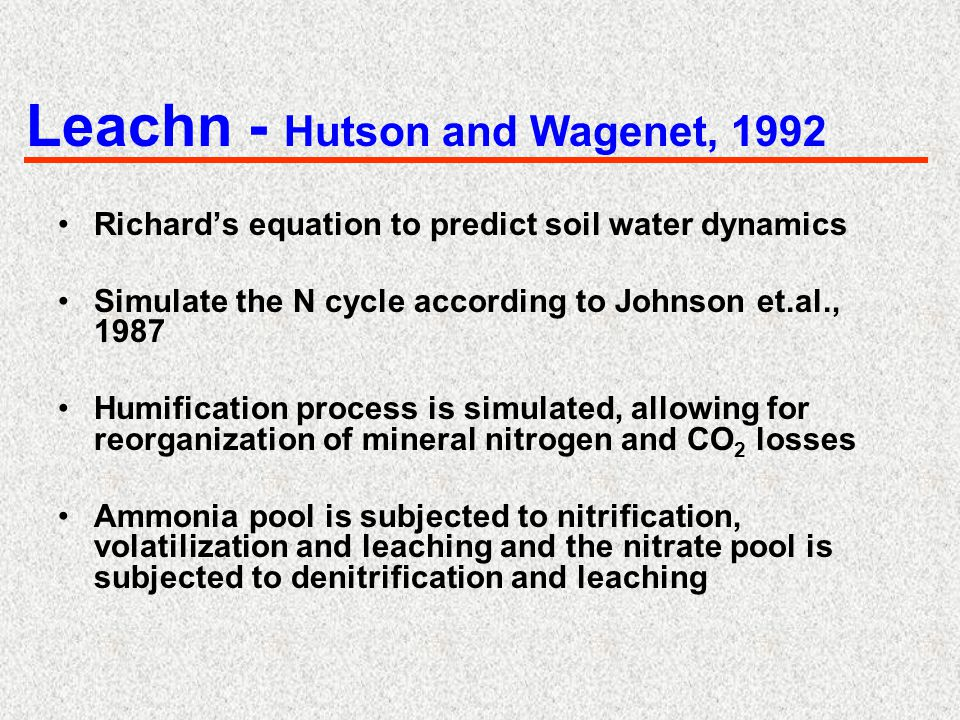 Leachn - Hutson and Wagenet, 1992 Richard's equation to predict soil water dynamics Simulate the N cycle according to Johnson et.al., 1987 Humificatio
