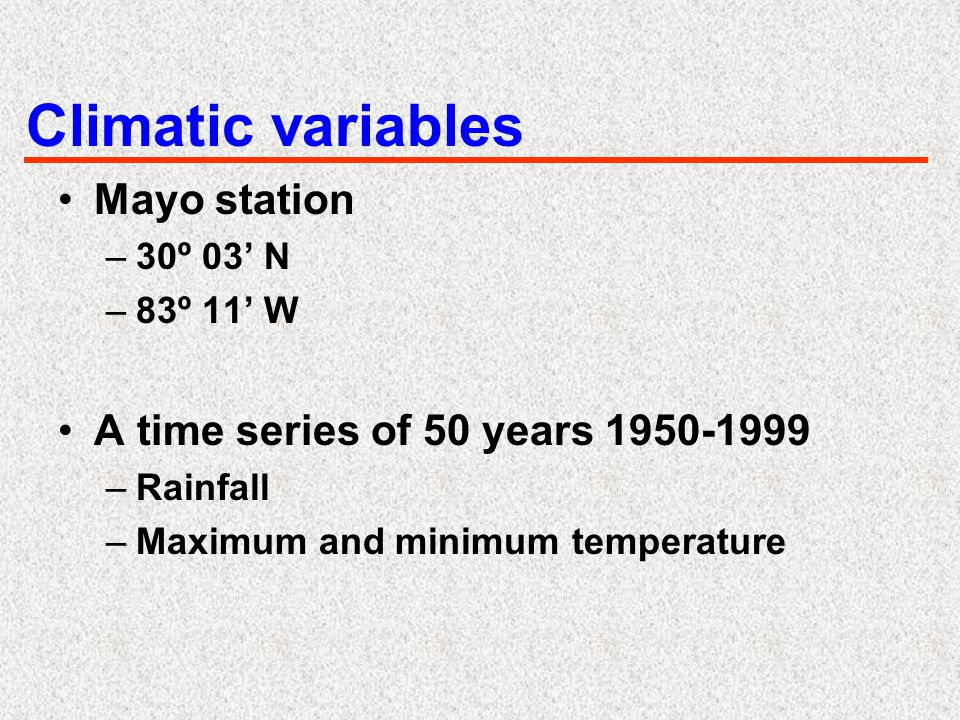 Climatic variables Mayo station –30º 03' N –83º 11' W A time series of 50 years 1950-1999 –Rainfall –Maximum and minimum temperature