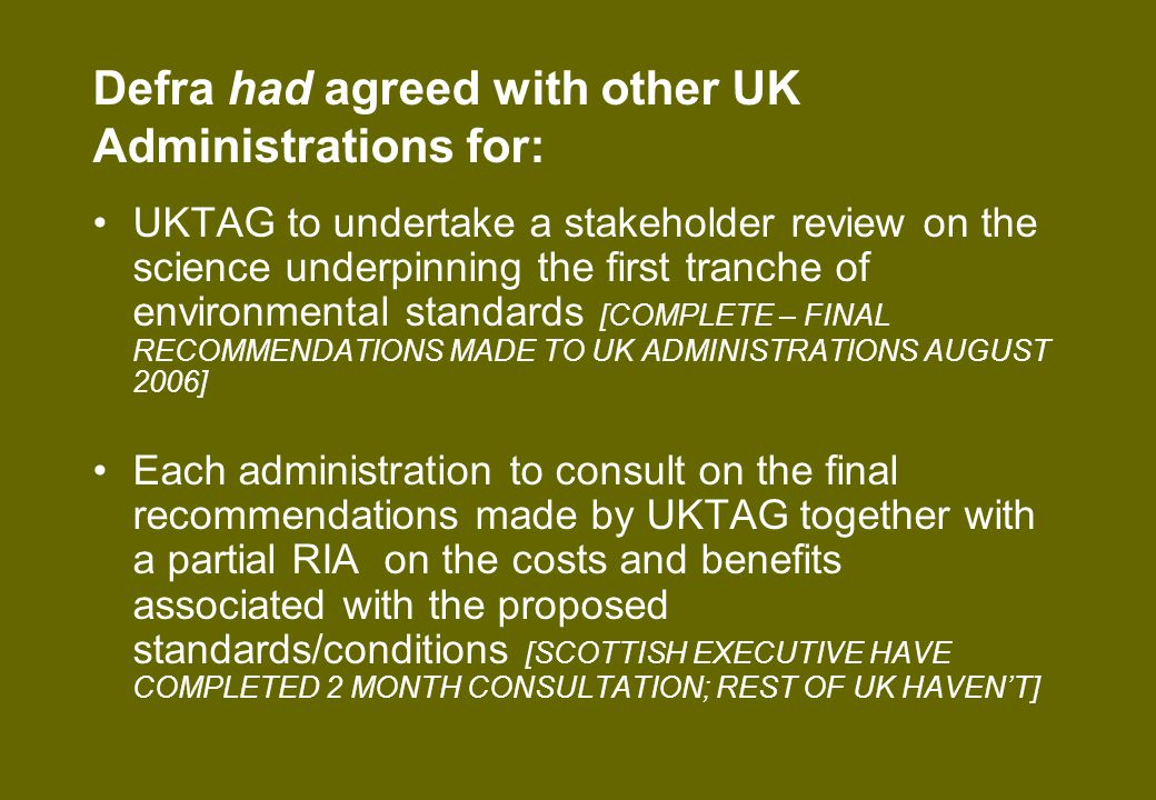 Please note that… [cont] It will evolve and incorporate the 2 nd tranche standards for the Defra consultation this summer and then be finalised to accompany the classification instrument consultation in early 2008 Many costs similar to estimates in WFD transposition RIA (2003) Final costs/benefits not known until RIAs associated with consultation on each RBMP Will be available shortly at www.defra.gov.uk