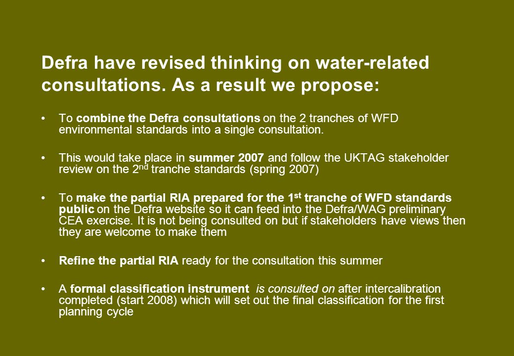 Next Steps Partial RIA, whilst work in progress, provides useful information for preliminary CEA which will in turn provide useful information (on scenarios, baselines etc) for the refinement of the RIA Take account of new Defra P apportionment study where apportionment to agriculture has been shown to be lower - 26% compared to 43% from Morse (1993) Examine also the apportionment for ammonia Close links between standards RIA (UK wide) and the revision of the overall transposition RIA (E&W).