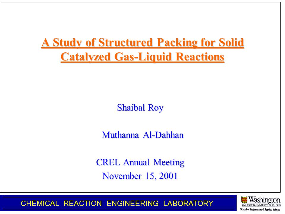 A Study of Structured Packing for Solid Catalyzed Gas-Liquid Reactions Shaibal Roy Muthanna Al-Dahhan Muthanna Al-Dahhan CREL Annual Meeting November 15, 2001 CHEMICAL REACTION ENGINEERING LABORATORY