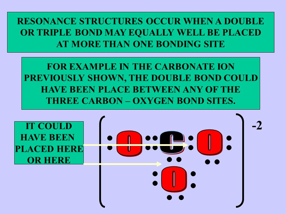 RESONANCE STRUCTURES OCCUR WHEN A DOUBLE OR TRIPLE BOND MAY EQUALLY WELL BE PLACED AT MORE THAN ONE BONDING SITE FOR EXAMPLE IN THE CARBONATE ION PREVIOUSLY SHOWN, THE DOUBLE BOND COULD HAVE BEEN PLACE BETWEEN ANY OF THE THREE CARBON – OXYGEN BOND SITES.