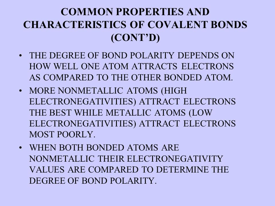 COMMON PROPERTIES AND CHARACTERISTICS OF COVALENT BONDS (CONT'D) THE DEGREE OF BOND POLARITY DEPENDS ON HOW WELL ONE ATOM ATTRACTS ELECTRONS AS COMPARED TO THE OTHER BONDED ATOM.