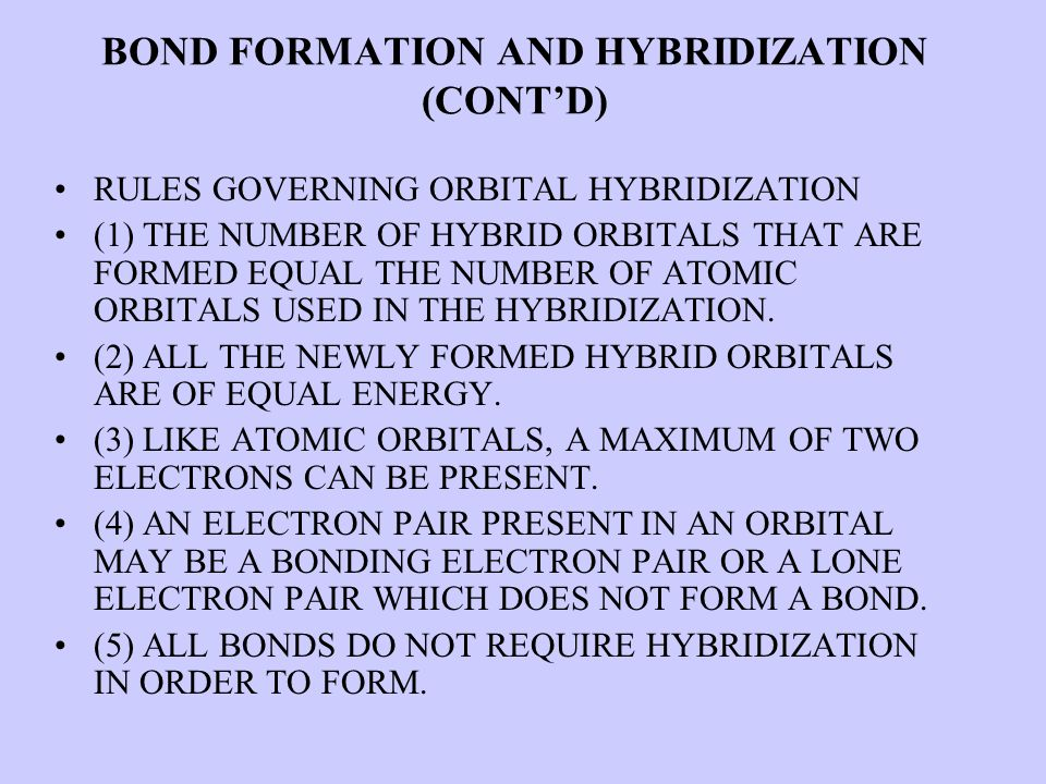 BOND FORMATION AND HYBRIDIZATION (CONT'D) RULES GOVERNING ORBITAL HYBRIDIZATION (1) THE NUMBER OF HYBRID ORBITALS THAT ARE FORMED EQUAL THE NUMBER OF ATOMIC ORBITALS USED IN THE HYBRIDIZATION.