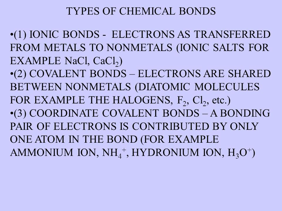 TYPES OF CHEMICAL BONDS (1) IONIC BONDS - ELECTRONS AS TRANSFERRED FROM METALS TO NONMETALS (IONIC SALTS FOR EXAMPLE NaCl, CaCl 2 ) (2) COVALENT BONDS – ELECTRONS ARE SHARED BETWEEN NONMETALS (DIATOMIC MOLECULES FOR EXAMPLE THE HALOGENS, F 2, Cl 2, etc.) (3) COORDINATE COVALENT BONDS – A BONDING PAIR OF ELECTRONS IS CONTRIBUTED BY ONLY ONE ATOM IN THE BOND (FOR EXAMPLE AMMONIUM ION, NH 4 +, HYDRONIUM ION, H 3 O + )