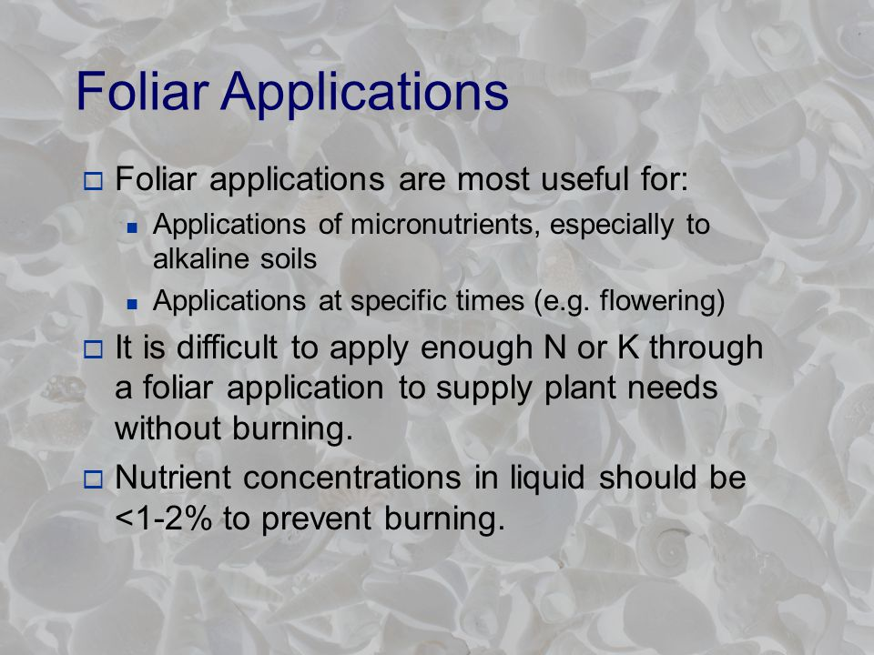 Foliar Applications  Foliar applications are most useful for: Applications of micronutrients, especially to alkaline soils Applications at specific times (e.g.