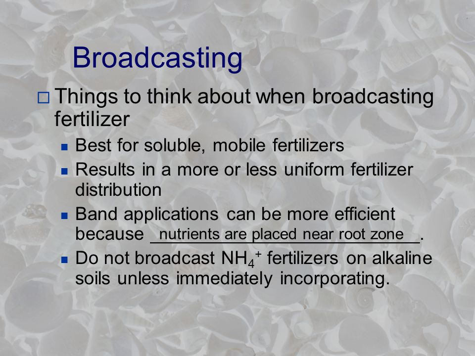 Broadcasting  Things to think about when broadcasting fertilizer Best for soluble, mobile fertilizers Results in a more or less uniform fertilizer distribution Band applications can be more efficient because __________________________.