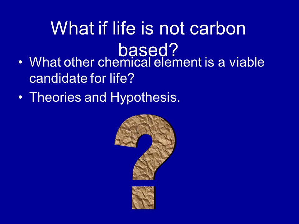 What if life is not carbon based. What other chemical element is a viable candidate for life.