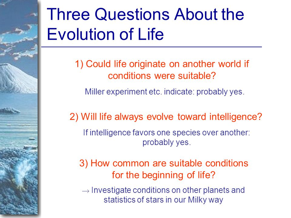 Three Questions About the Evolution of Life 1) Could life originate on another world if conditions were suitable.
