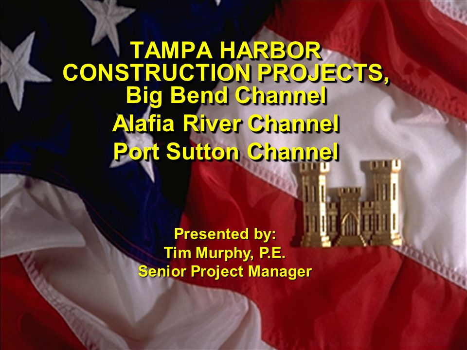 TAMPA HARBOR CONSTRUCTION PROJECTS, Big Bend Channel Alafia River Channel Port Sutton Channel TAMPA HARBOR CONSTRUCTION PROJECTS, Big Bend Channel Alafia River Channel Port Sutton Channel Presented by: Tim Murphy, P.E.