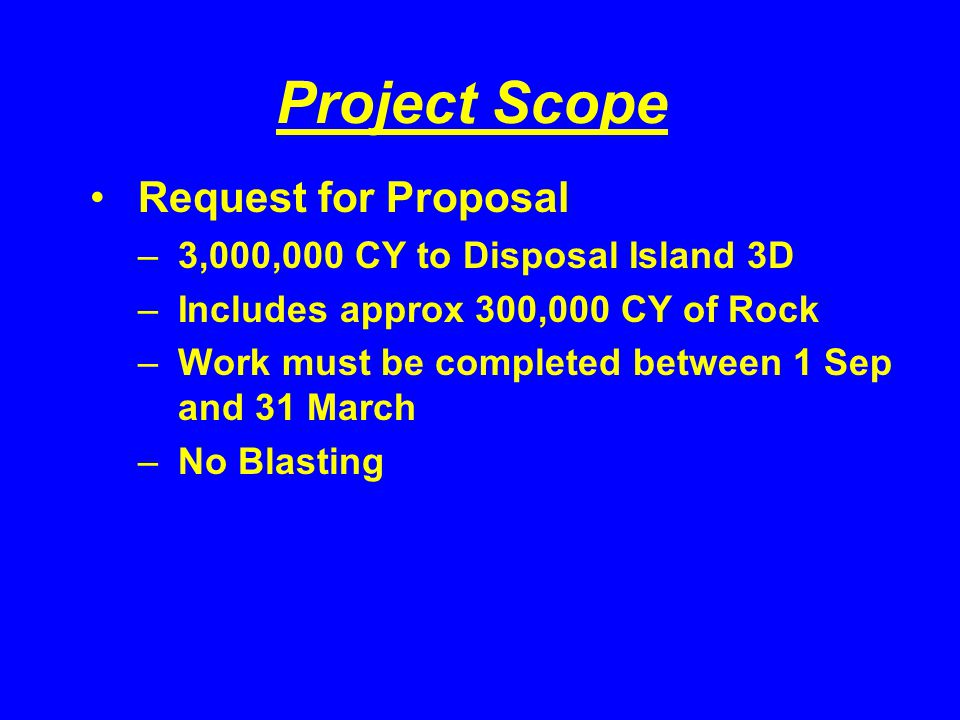 Project Scope Request for Proposal –3,000,000 CY to Disposal Island 3D –Includes approx 300,000 CY of Rock –Work must be completed between 1 Sep and 31 March –No Blasting