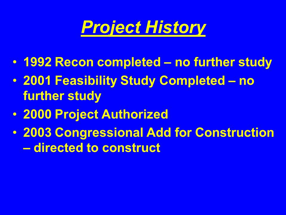 Project History 1992 Recon completed – no further study 2001 Feasibility Study Completed – no further study 2000 Project Authorized 2003 Congressional Add for Construction – directed to construct