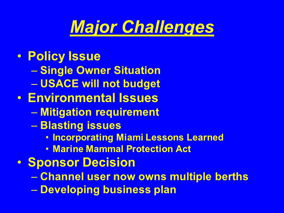 Major Challenges Policy Issue –Single Owner Situation –USACE will not budget Environmental Issues –Mitigation requirement –Blasting issues Incorporating Miami Lessons Learned Marine Mammal Protection Act Sponsor Decision –Channel user now owns multiple berths –Developing business plan