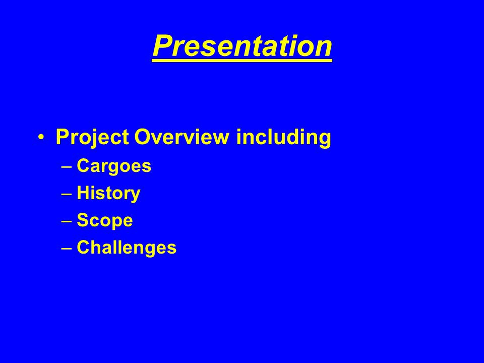 Presentation Project Overview including –Cargoes –History –Scope –Challenges