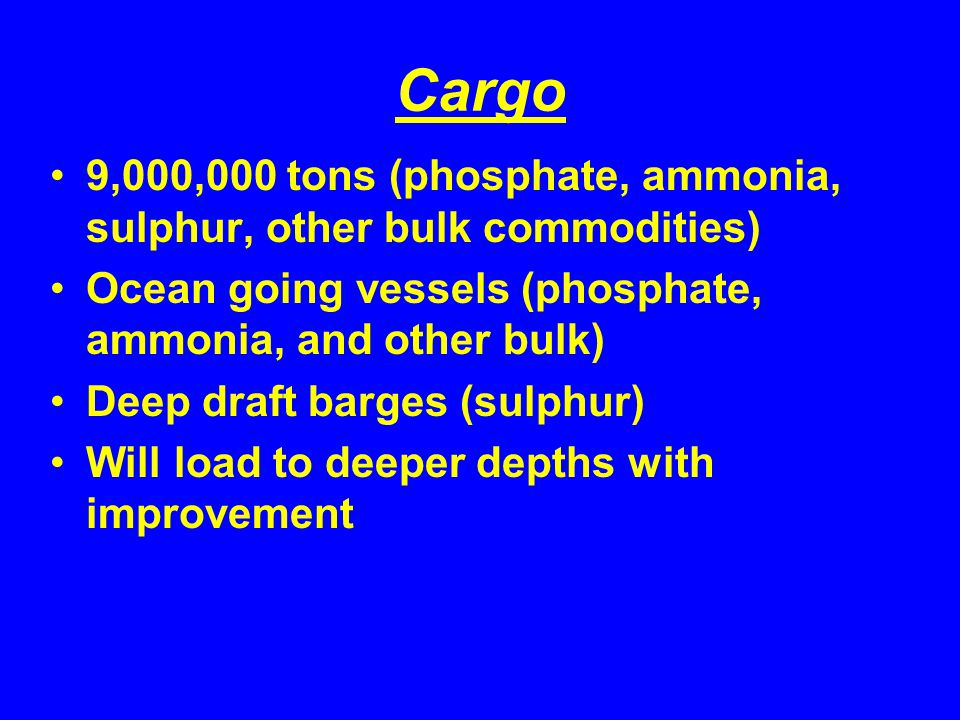Cargo 9,000,000 tons (phosphate, ammonia, sulphur, other bulk commodities) Ocean going vessels (phosphate, ammonia, and other bulk) Deep draft barges (sulphur) Will load to deeper depths with improvement