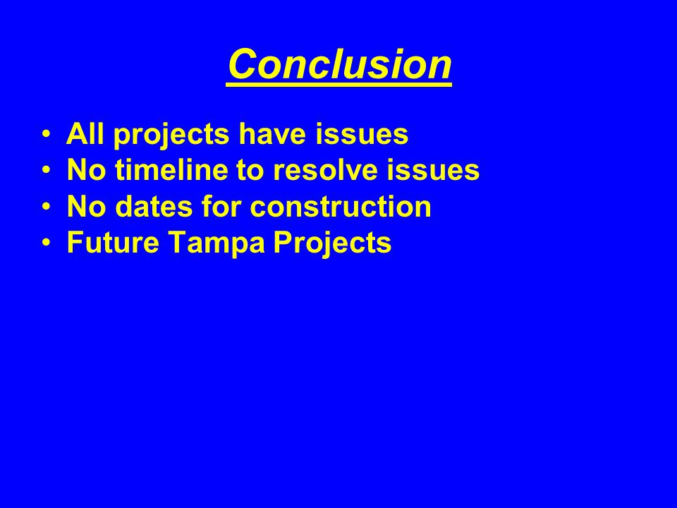 Conclusion All projects have issues No timeline to resolve issues No dates for construction Future Tampa Projects