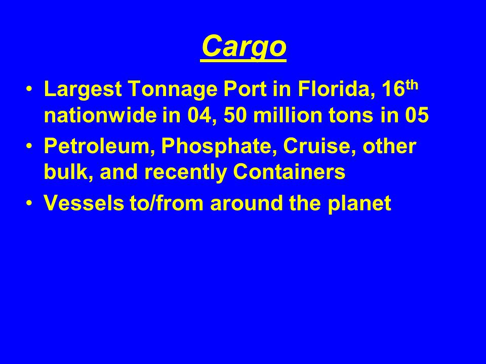 Cargo Largest Tonnage Port in Florida, 16 th nationwide in 04, 50 million tons in 05 Petroleum, Phosphate, Cruise, other bulk, and recently Containers Vessels to/from around the planet