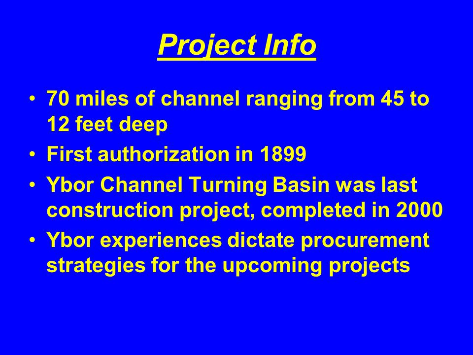 Project Info 70 miles of channel ranging from 45 to 12 feet deep First authorization in 1899 Ybor Channel Turning Basin was last construction project,