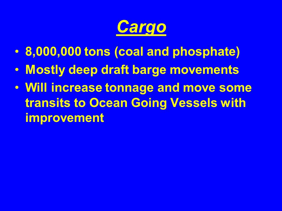 Cargo 8,000,000 tons (coal and phosphate) Mostly deep draft barge movements Will increase tonnage and move some transits to Ocean Going Vessels with improvement