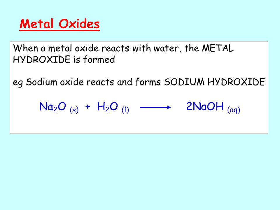 Metal Oxides When a metal oxide reacts with water, the METAL HYDROXIDE is formed eg Sodium oxide reacts and forms SODIUM HYDROXIDE Na 2 O (s) + H 2 O (l) 2NaOH (aq)