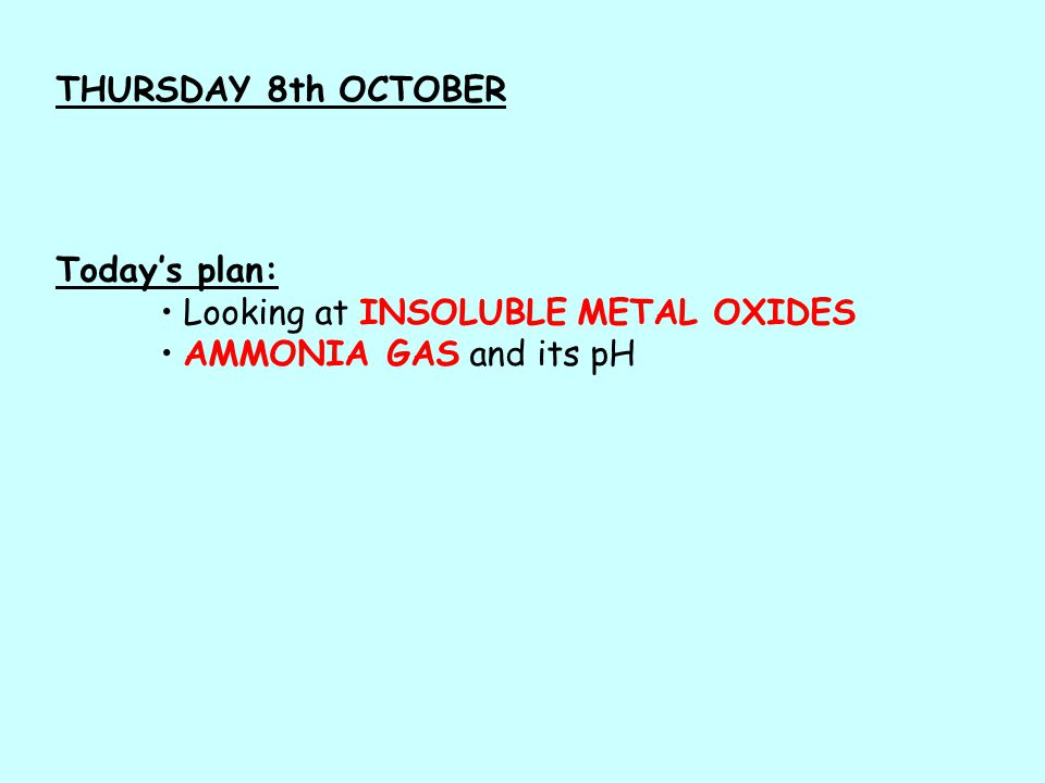 Today's plan: Looking at INSOLUBLE METAL OXIDES AMMONIA GAS and its pH THURSDAY 8th OCTOBER
