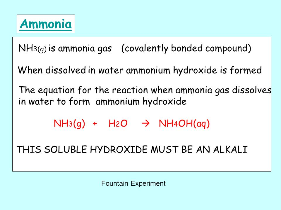Ammonia NH 3(g) is ammonia gas(covalently bonded compound) When dissolved in water ammonium hydroxide is formed The equation for the reaction when ammonia gas dissolves in water to form ammonium hydroxide NH 3 (g) + H 2 O  NH 4 OH(aq) THIS SOLUBLE HYDROXIDE MUST BE AN ALKALI Fountain Experiment