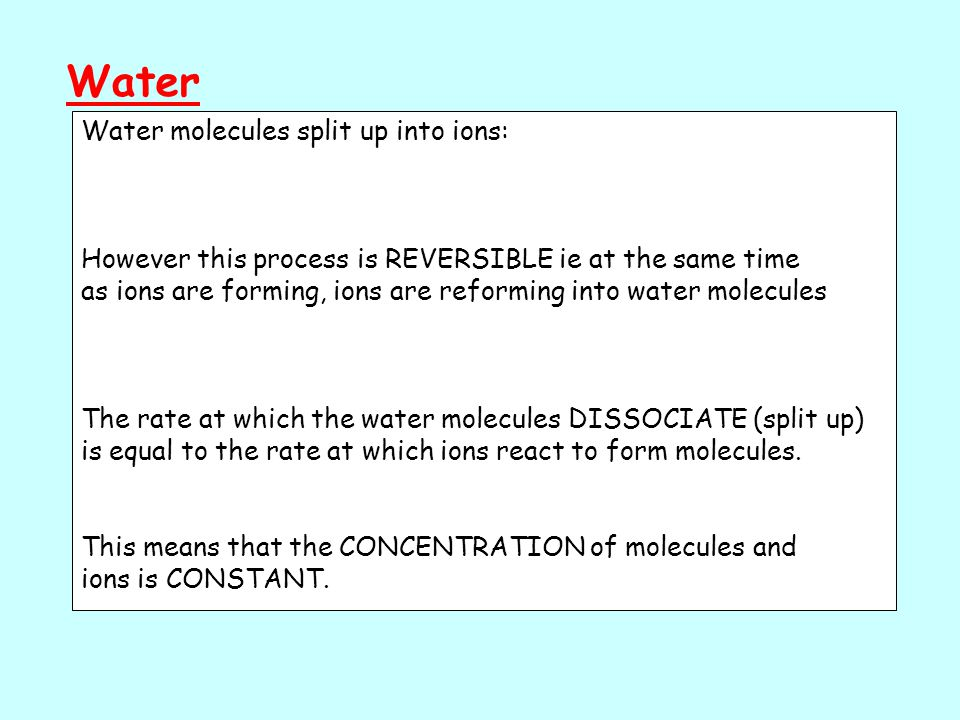 Water Water molecules split up into ions: However this process is REVERSIBLE ie at the same time as ions are forming, ions are reforming into water molecules The rate at which the water molecules DISSOCIATE (split up) is equal to the rate at which ions react to form molecules.