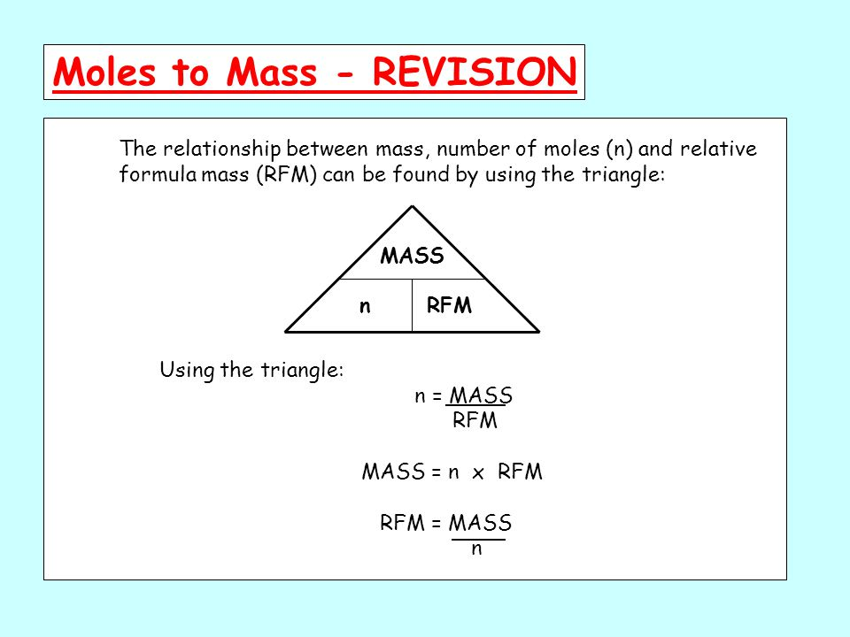 MASS RFMn The relationship between mass, number of moles (n) and relative formula mass (RFM) can be found by using the triangle: Using the triangle: n = MASS RFM MASS = n x RFM RFM = MASS n Moles to Mass - REVISION