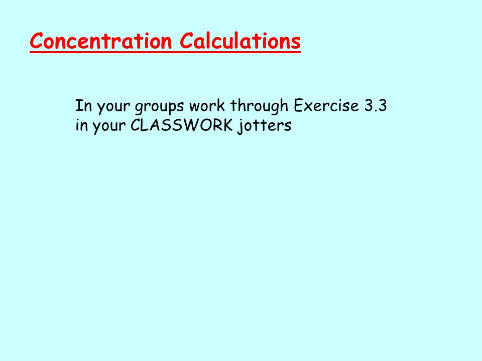 Concentration Calculations In your groups work through Exercise 3.3 in your CLASSWORK jotters