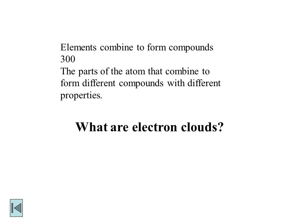 Elements combine to form compounds 300 The parts of the atom that combine to form different compounds with different properties.