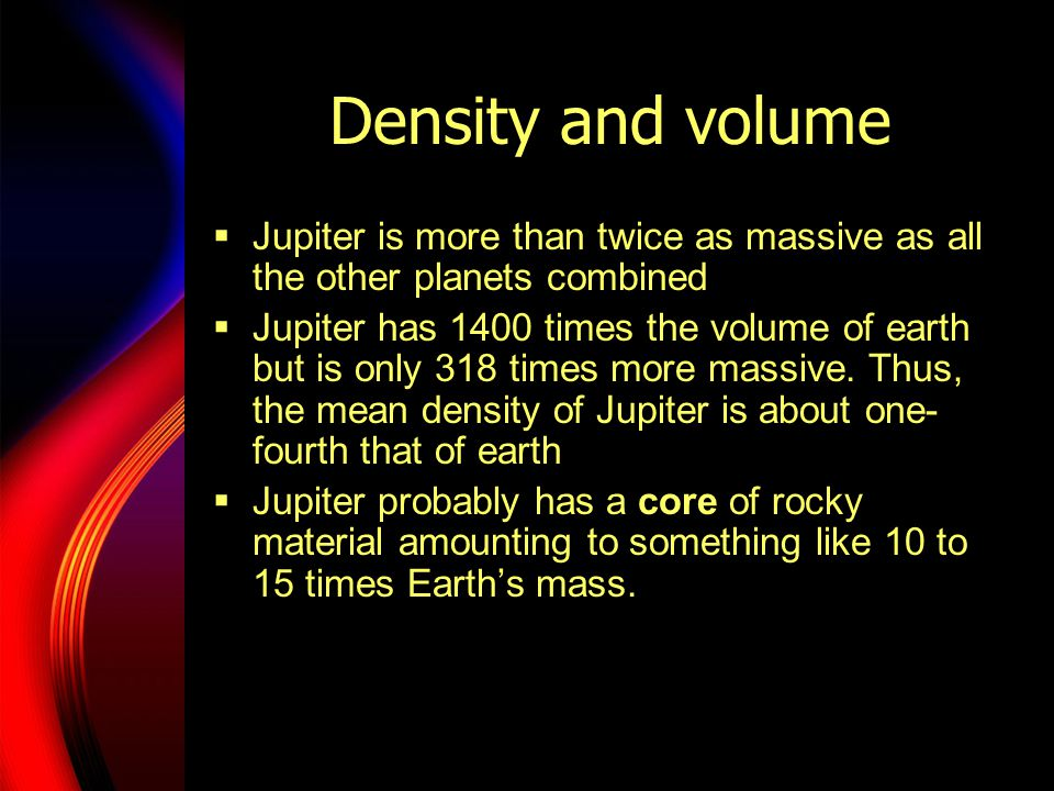 Density and volume  Jupiter is more than twice as massive as all the other planets combined  Jupiter has 1400 times the volume of earth but is only 318 times more massive.