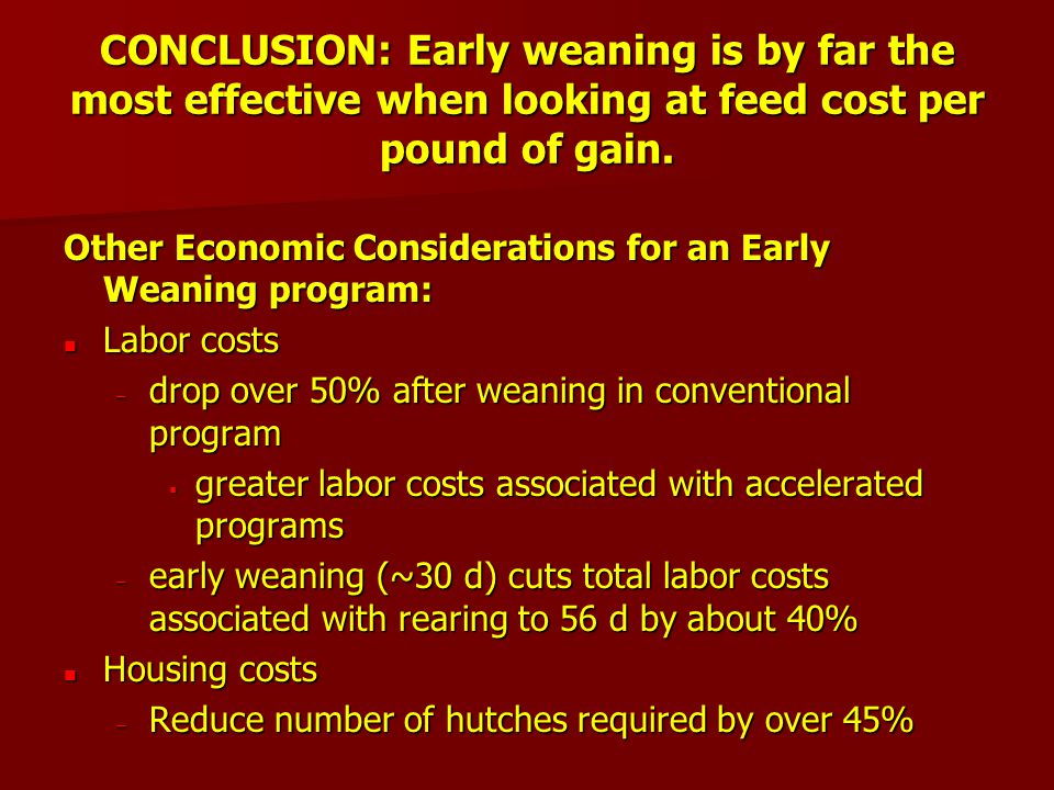 CONCLUSION: Early weaning is by far the most effective when looking at feed cost per pound of gain.